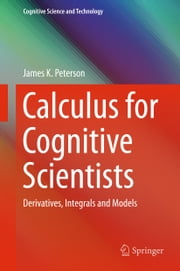 Calculus for Cognitive Scientists - Derivatives, Integrals and Models ebook by James K. Peterson