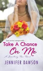 Take A Chance On Me: - A Something New Novel ebook by Jennifer Dawson