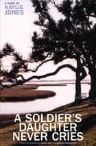 A Soldier's Daughter Never Cries - A Novel ebook by Kaylie Jones
