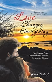 Love Changes Everything - True Joy and Peace Come Where Grace and Forgiveness Abound ebook by Jessica Tendayi