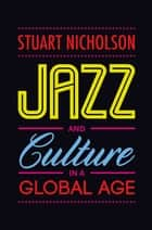Jazz and Culture in a Global Age ebook by Stuart Nicholson