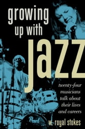 Growing up with Jazz - Twenty Four Musicians Talk About Their Lives and Careers ebook by W. Royal Stokes