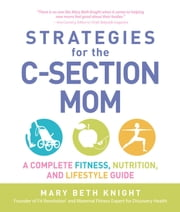 Strategies for the C-Section Mom: A Complete Fitness, Nutrition, and Lifestyle Guide ebook by Mary Beth Knight,James Rosenthal
