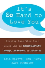 It's So Hard to Love You - Staying Sane When Your Loved One Is Manipulative, Needy, Dishonest, or Addicted ebook by Bill Klatte, MSW, LCSW,Kate Thompson