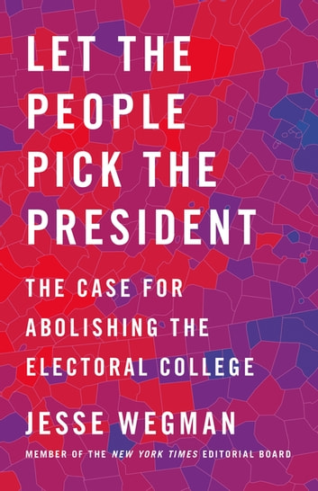 Let the People Pick the President - The Case for Abolishing the Electoral College ebook by Jesse Wegman
