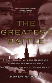 The Greatest Battle - Stalin, Hitler, and the Desperate Struggle for Moscow That Changed the Course of World War II ebook by Andrew Nagorski