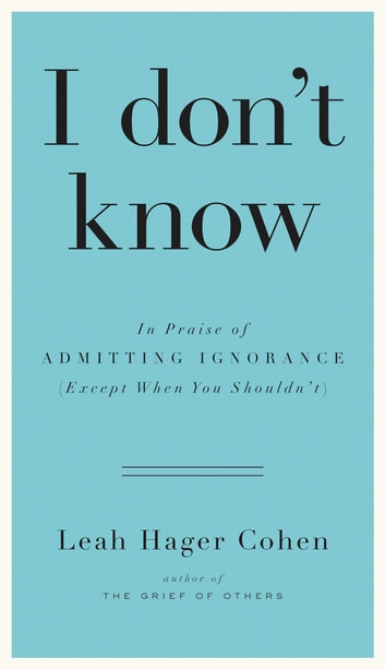 I don't know - In Praise of Admitting Ignorance (Except When You Shouldn't) ebook by Leah Hager Cohen