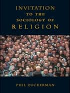 Invitation to the Sociology of Religion ebook by Phil Zuckerman