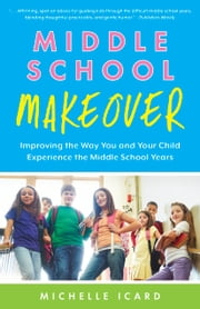 Middle School Makeover - Improving the Way You and Your Child Experience the Middle School Years ebook by Michelle Icard