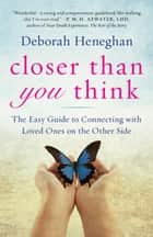 Closer Than You Think - The Easy Guide to Connecting with Loved Ones on the Other Side ebook by Deborah Heneghan