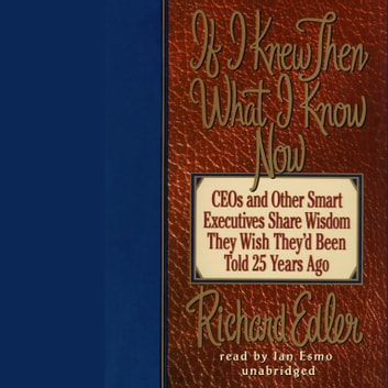 If I Knew Then What I Know Now - CEOs and Other Smart Executives Share Wisdom They Wish They'd Been Told 25 Years Ago audiobook by Richard Edler