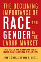 The Declining Importance of Race and Gender in the Labor Market ebook by June E. O'Neill,Dave M. O'Neill