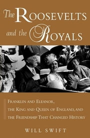 The Roosevelts and the Royals - Franklin and Eleanor, the King and Queen of England, and the Friendship That Changed History ebook by Will Swift