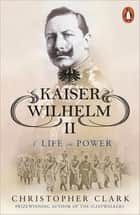 Kaiser Wilhelm II - A Life in Power ebook by Christopher Clark