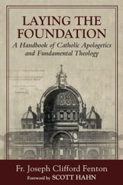 Laying the Foundation: A Handbook of Catholic Apologetics and Fundamental Theology ebook by Fr. Joseph Clifford Fenton,S.T.D.,Scott Hahn