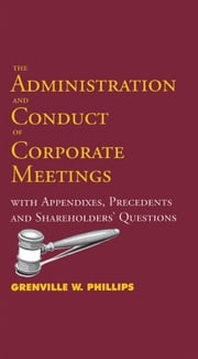 Administration and Conduct of Corporate Meetings: With Appendixes, Precedents and Shareholders' Questions ebook by Grenville W. Phillips