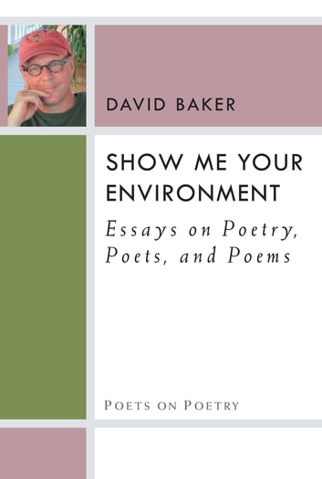 Show Me Your Environment - Essays on Poetry, Poets, and Poems ebook by David Baker