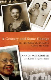 A Century and Some Change - My Life Before the President Called My Name ebook by Ann Nixon Cooper,Karen Grigsby Bates