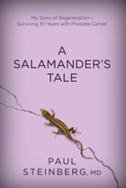 A Salamander's Tale - My Story of Regeneration-Surviving 30 Years with Prostate Cancer ebook by Paul Steinberg