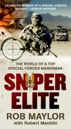 Sniper Elite - The World of a Top Special Forces Marksman ebook by Rob Maylor, Robert Macklin