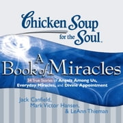 Chicken Soup for the Soul: A Book of Miracles - 34 True Stories of Angels Among Us, Everyday Miracles, and Divine Appointment audiobook by Jack Canfield, Mark Victor Hansen, LeAnn Thieman