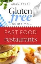 The Gluten-Free Guide to Fast Food Restaurants ebook by Adam Bryan