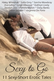 Sexy to Go Volume 7 (11 Sexy short erotic stories) ebook by Haley Whitehall,Sofia Grey,Sorcha Mowbray,Eva Lefoy,Leigh Ellwood,Kathryn Lively,Jocelyn Dex,Pamela Moran,Daisy Banks,Shiloh Saddler,Virginnia de Parte