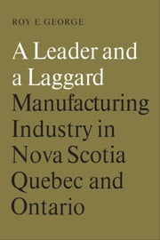A Leader and a Laggard - Manufacturing Industry in Nova Scotia, Quebec and Ontario ebook by Roy  George