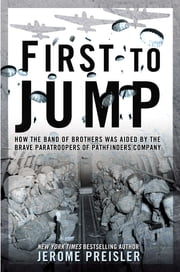 First to Jump - How the Band of Brothers was Aided by the Brave Paratroopers of Pathfinders Com pany ebook by Jerome Preisler