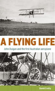 A Flying Life: John Duigan and the first Australian aeroplane ebook by David Crotty