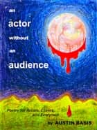 An Actor Without An Audience: Poetry For Artists, Lovers And Everymen ebook by Austin Basis