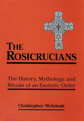 The Rosicrucians - The History, Mythology, and Rituals of an Esoteric Order ebook by McIntosh, Christopher