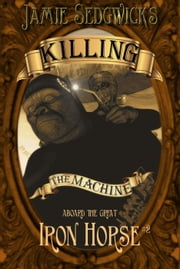 Killing the Machine - Aboard the Great Iron Horse, #2 ebook by Jamie Sedgwick