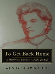To Get Back Home - A Mysterious Disease: A Fight for Life ebook by Wendy Chapin Ford