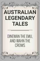 Dinewan the Emu, and Wahn the Crows ebook by Australian Legendary Tales