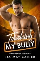 Touching My Bully - Gay Experiences, #9 ebook by Tia May Carter