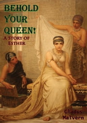Behold Your Queen! - A Story of Esther ebook by Gladys Malvern