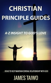 Christian Principle Guides - A-Z Insight To God's Love ebook by James Taiwo