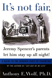 It's Not Fair, Jeremy Spencer's Parents Let Him Stay up All Night! - A Guide to the Tougher Parts of Parenting ebook by Anthony E. Wolf