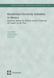 Residential Electricity Subsidies In Mexico: Exploring Options For Reform And For Enhancing The Impact On The Poor ebook by Komives Kristin; M. Johnson Todd; Halpern Jonathan; Luis Aburto Jose; R. Scott John