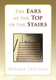 The Ears at the Top of the Stairs ebook by Delmas Levi Gay