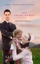 His Amish Nanny - New 2018 Edition Amish Maids ebook by Samantha Price
