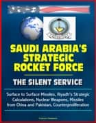 Saudi Arabia's Strategic Rocket Force: The Silent Service - Surface to Surface Missiles, Riyadh's Strategic Calculations, Nuclear Weapons, Missiles from China and Pakistan, Counterproliferation ebook by Progressive Management