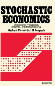Stochastic Economics: Stochastic Processes, Control, and Programming ebook by Tintner, Gerhard