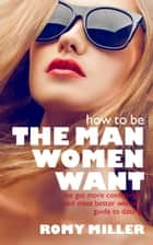 How to Be the Man Women Want - The Get More Confidence and Meet Better Women Guide to Dating ebook by Romy Miller