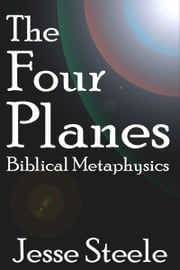 The Four Planes: Biblical Metaphysics ebook by Jesse Steele