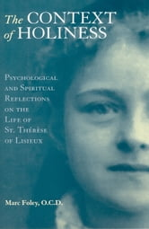 The Context of Holiness: Psychological and Spiritual Reflections on the Life of Saint Therese of Lisieux ebook by Marc Foley, O.C.D.
