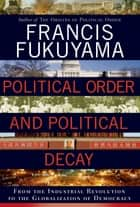 Political Order and Political Decay - From the Industrial Revolution to the Globalization of Democracy ebook by Francis Fukuyama