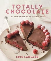 Totally Chocolate - 60 Deliciously Seductive Recipes ebook by Eric Lanlard