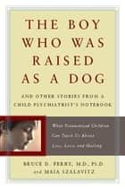 The Boy Who Was Raised as a Dog ebook by Bruce Perry,Maia Szalavitz